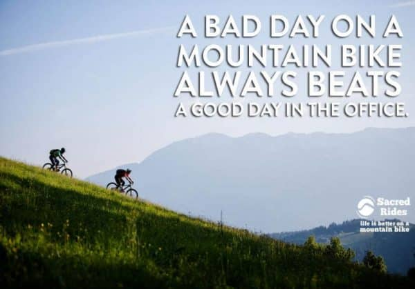 A bad day on a mountain bike always beats A good day in the office
